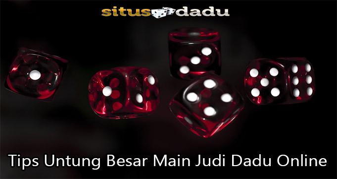 Tips Untung Besar Main Judi Dadu Online